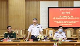 """Hội thảo đề cương chi tiết Đề tài khoa học cấp Bộ Quốc phòng """"Phương thức đấu tranh với vi phạm pháp luật trên biển của Cảnh sát biển Việt Nam"""